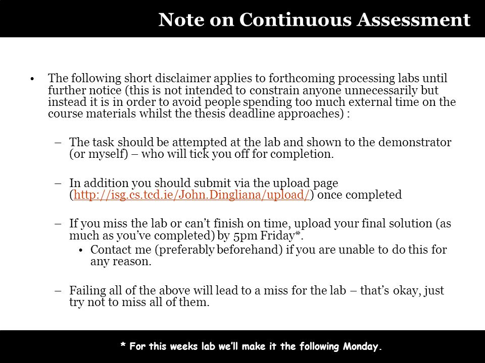 Note on Continuous Assessment The following short disclaimer applies to forthcoming processing labs until further notice (this is not intended to constrain anyone unnecessarily but instead it is in order to avoid people spending too much external time on the course materials whilst the thesis deadline approaches) : –The task should be attempted at the lab and shown to the demonstrator (or myself) – who will tick you off for completion.