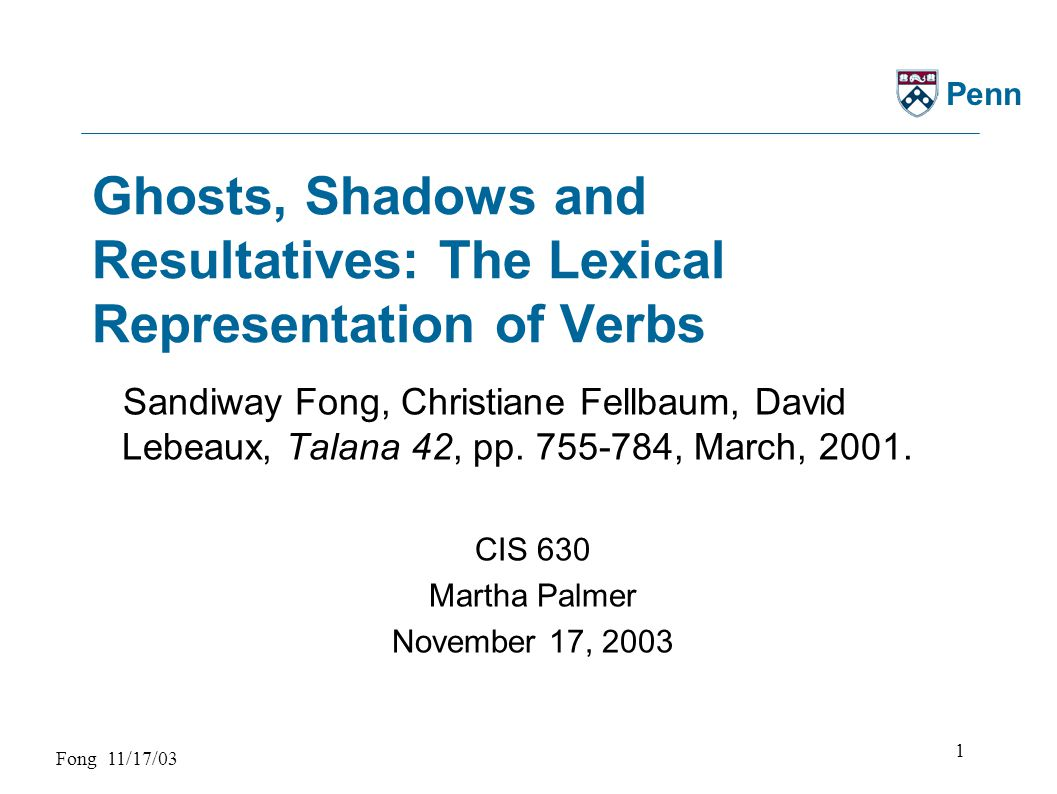 Fong 11/17/03 2 Penn Compared to: Malka Rappaport-Hovav & Beth Levin (1998) The Projection of Arguments: Lexical and Compositional Factors.