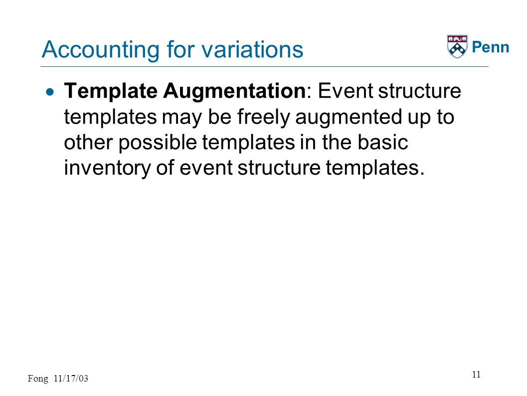 Fong 11/17/03 11 Penn Accounting for variations  Template Augmentation: Event structure templates may be freely augmented up to other possible templates in the basic inventory of event structure templates.