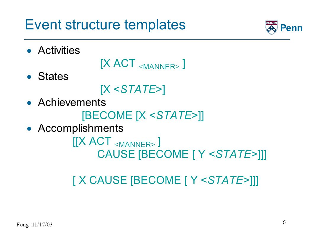 Fong 11/17/03 7 Penn Lexical aspectual classification  Manner verbs are activities (sweep) [X ACT] [X sweep ]  Result verbs are achievements (arrive) [BECOME [X ]] or accomplishments (dry) [[X ACT] CAUSE [BECOME [ Y ]]]