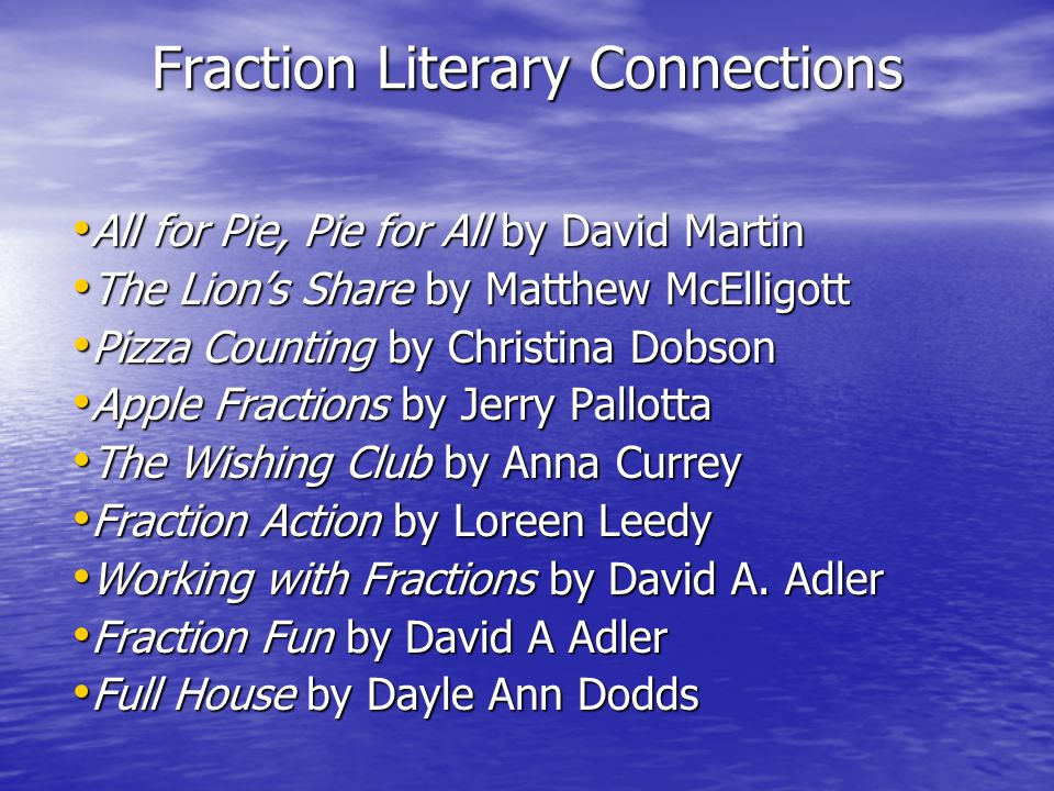 Fraction Literary Connections All for Pie, Pie for All by David Martin All for Pie, Pie for All by David Martin The Lion's Share by Matthew McElligott The Lion's Share by Matthew McElligott Pizza Counting by Christina Dobson Pizza Counting by Christina Dobson Apple Fractions by Jerry Pallotta Apple Fractions by Jerry Pallotta The Wishing Club by Anna Currey The Wishing Club by Anna Currey Fraction Action by Loreen Leedy Fraction Action by Loreen Leedy Working with Fractions by David A.