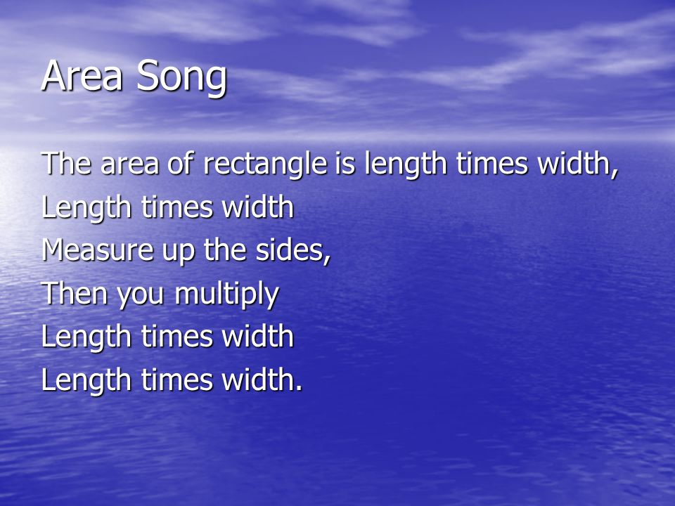 Area Song The area of rectangle is length times width, Length times width Measure up the sides, Then you multiply Length times width Length times width.