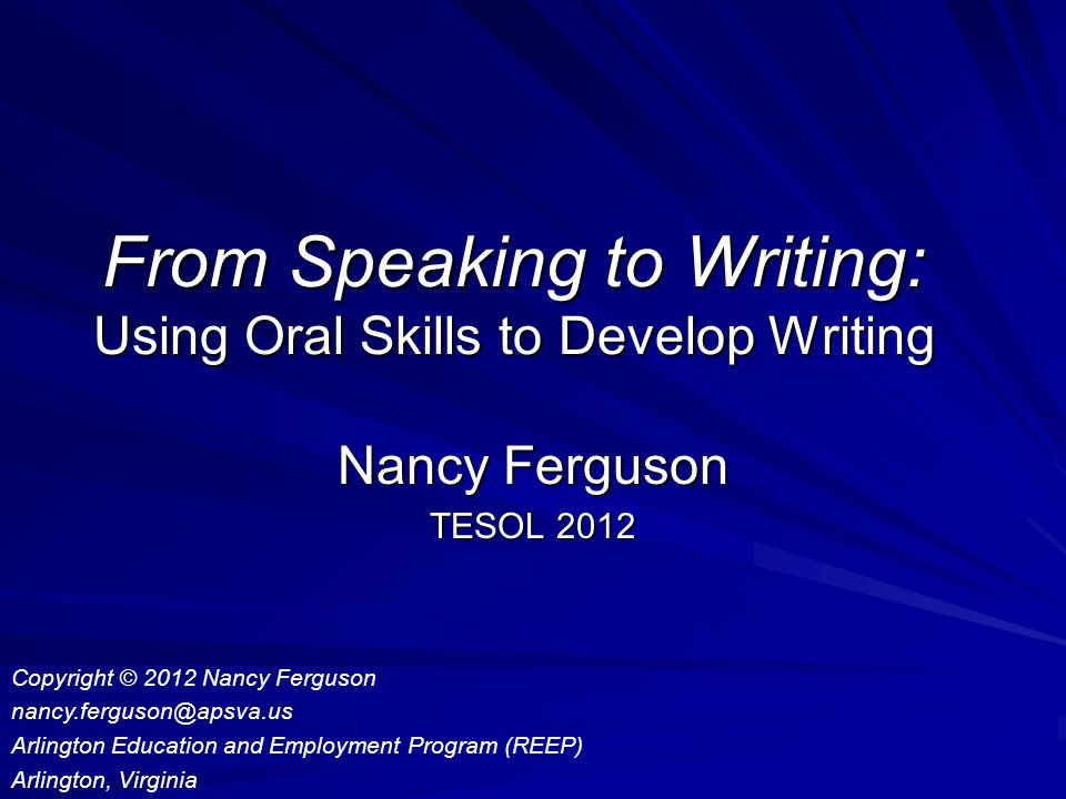 From Speaking to Writing: Using Oral Skills to Develop Writing Nancy Ferguson TESOL 2012 Copyright © 2012 Nancy Ferguson nancy.ferguson@apsva.us Arlington Education and Employment Program (REEP) Arlington, Virginia