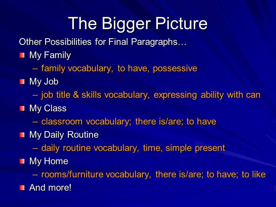 The Bigger Picture Other Possibilities for Final Paragraphs… My Family –family vocabulary, to have, possessive My Job –job title & skills vocabulary, expressing ability with can My Class –classroom vocabulary; there is/are; to have My Daily Routine –daily routine vocabulary, time, simple present My Home –rooms/furniture vocabulary, there is/are; to have; to like And more!