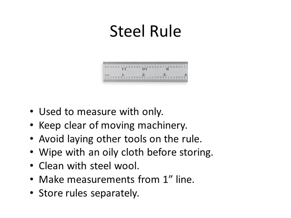 Steel Rule Used to measure with only. Keep clear of moving machinery. Avoid laying other tools on the rule. Wipe with an oily cloth before storing. Cl