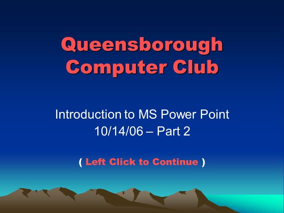 Queensborough Computer Club Introduction to MS Power Point 10/14/06 – Part 2 ( Left Click to Continue )
