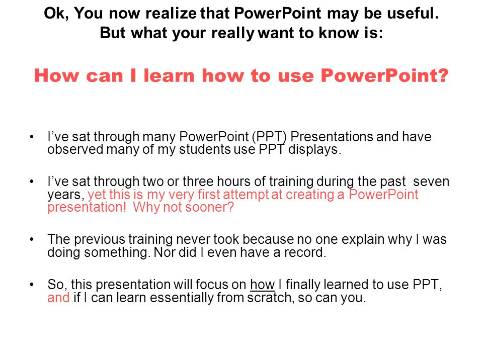 Ok, You now realize that PowerPoint may be useful.