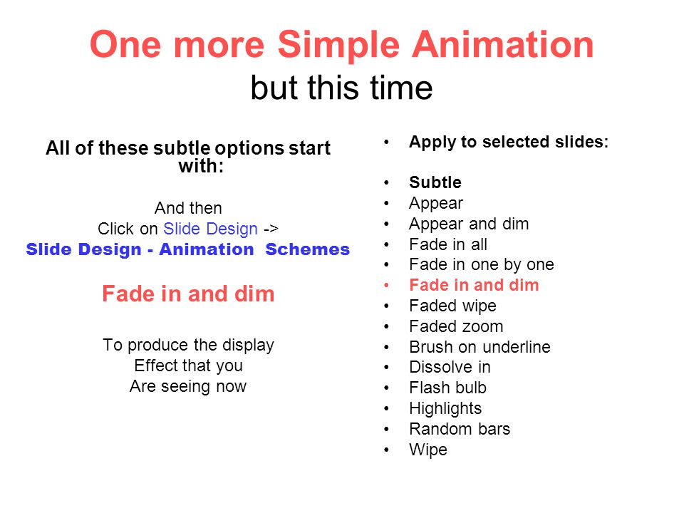One more Simple Animation but this time All of these subtle options start with: And then Click on Slide Design -> Slide Design - Animation Schemes Fade in and dim To produce the display Effect that you Are seeing now Apply to selected slides: Subtle Appear Appear and dim Fade in all Fade in one by one Fade in and dim Faded wipe Faded zoom Brush on underline Dissolve in Flash bulb Highlights Random bars Wipe