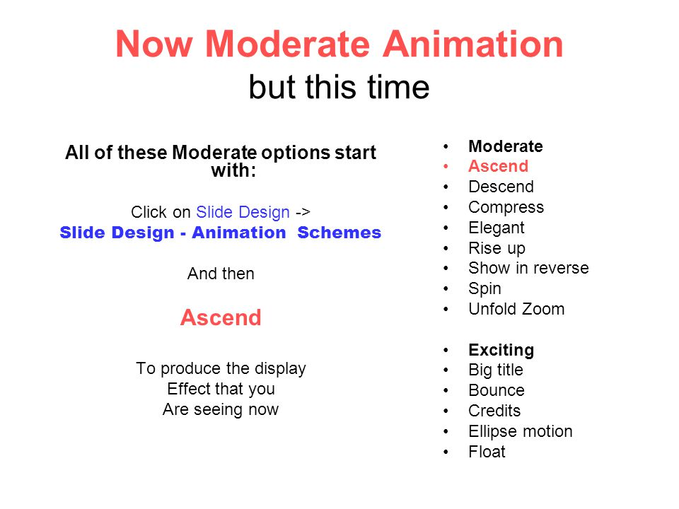 Now Moderate Animation but this time All of these Moderate options start with: Click on Slide Design -> Slide Design - Animation Schemes And then Ascend To produce the display Effect that you Are seeing now Moderate Ascend Descend Compress Elegant Rise up Show in reverse Spin Unfold Zoom Exciting Big title Bounce Credits Ellipse motion Float