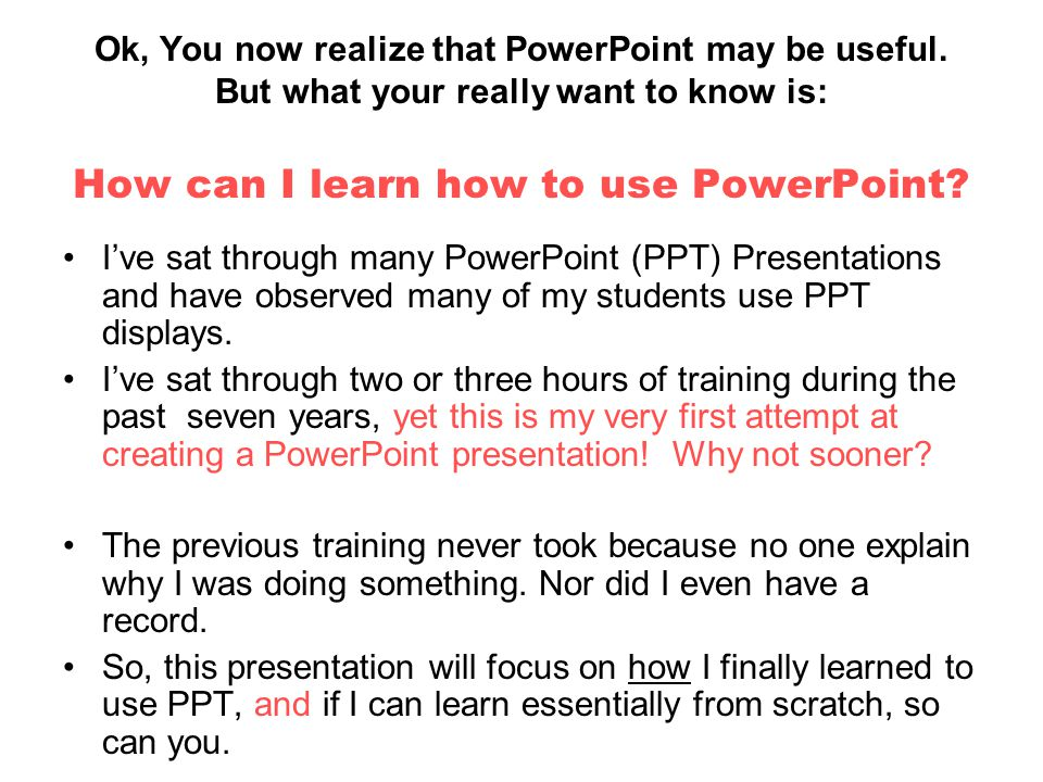 Ok, You now realize that PowerPoint may be useful. But what your really want to know is: How can I learn how to use PowerPoint? I've sat through many