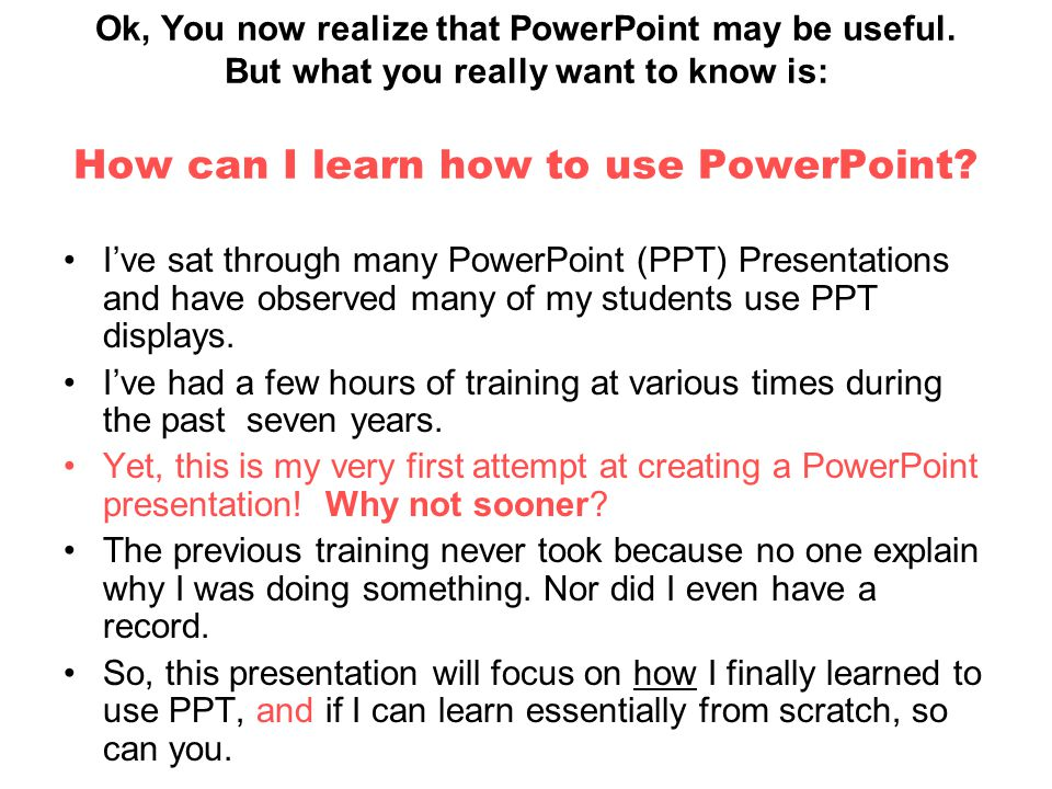 Ok, You now realize that PowerPoint may be useful. But what you really want to know is: How can I learn how to use PowerPoint? I've sat through many P
