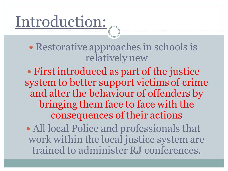 Introduction: Restorative approaches in schools is relatively new First introduced as part of the justice system to better support victims of crime an