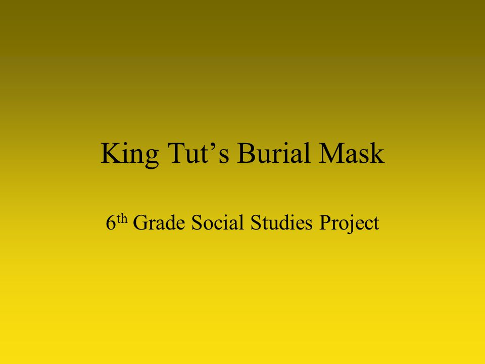 King Tut's Burial Mask 6 th Grade Social Studies Project