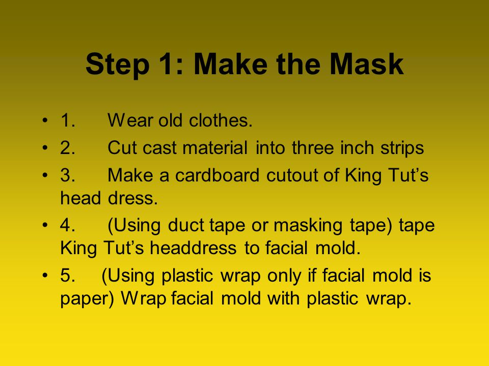 Step 1: Make the Mask 1. Wear old clothes. 2. Cut cast material into three inch strips 3.