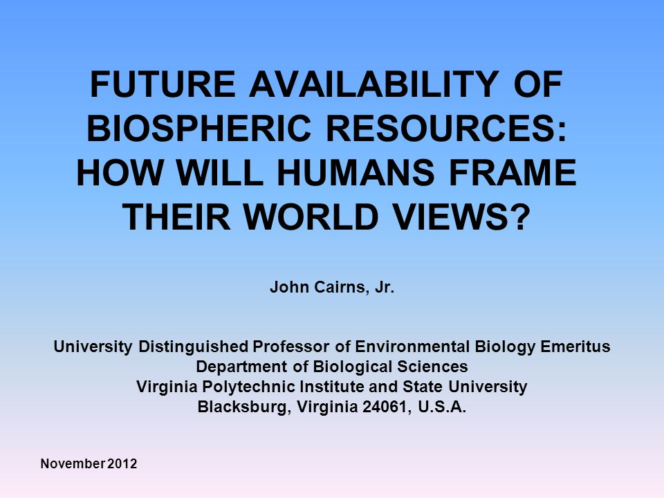 FUTURE AVAILABILITY OF BIOSPHERIC RESOURCES: HOW WILL HUMANS FRAME THEIR WORLD VIEWS.