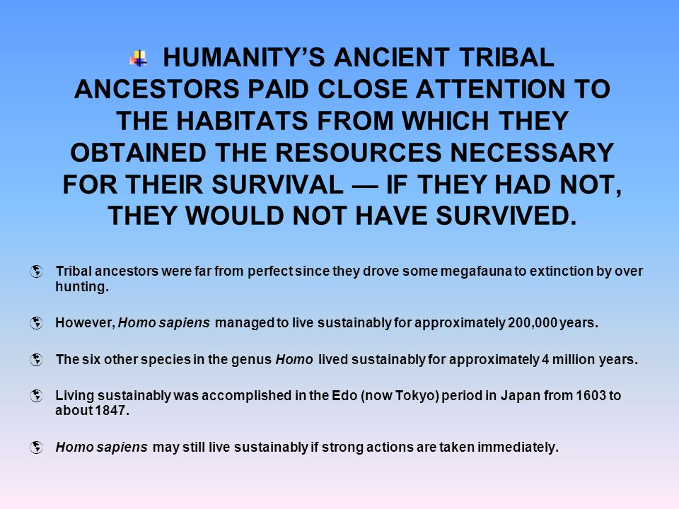 HUMANITY'S ANCIENT TRIBAL ANCESTORS PAID CLOSE ATTENTION TO THE HABITATS FROM WHICH THEY OBTAINED THE RESOURCES NECESSARY FOR THEIR SURVIVAL — IF THEY HAD NOT, THEY WOULD NOT HAVE SURVIVED.