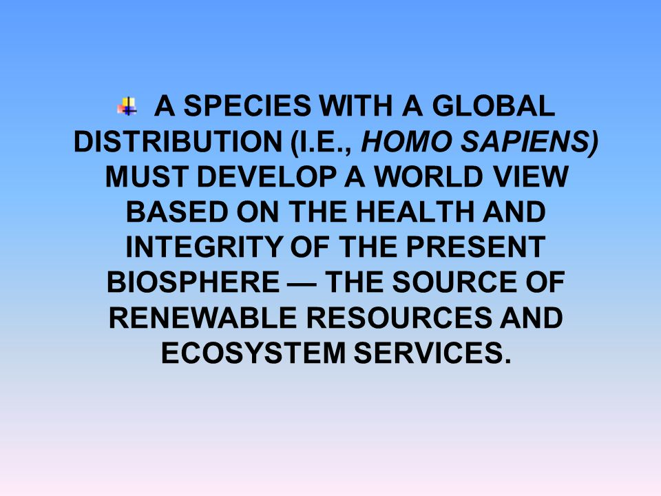 A SPECIES WITH A GLOBAL DISTRIBUTION (I.E., HOMO SAPIENS) MUST DEVELOP A WORLD VIEW BASED ON THE HEALTH AND INTEGRITY OF THE PRESENT BIOSPHERE — THE SOURCE OF RENEWABLE RESOURCES AND ECOSYSTEM SERVICES.