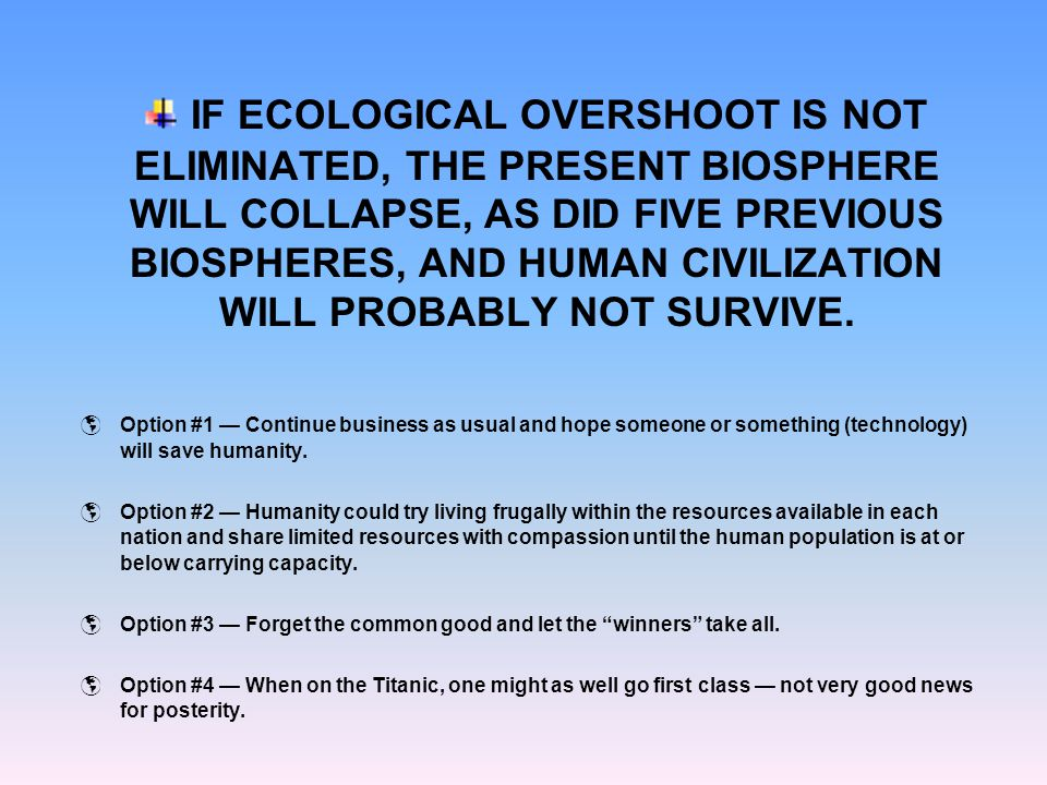 IF ECOLOGICAL OVERSHOOT IS NOT ELIMINATED, THE PRESENT BIOSPHERE WILL COLLAPSE, AS DID FIVE PREVIOUS BIOSPHERES, AND HUMAN CIVILIZATION WILL PROBABLY NOT SURVIVE.