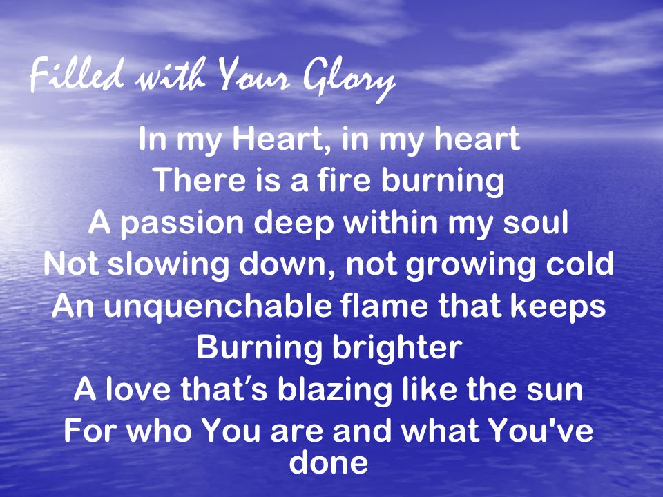 Filled with Your Glory In my Heart, in my heart There is a fire burning A passion deep within my soul Not slowing down, not growing cold An unquenchable flame that keeps Burning brighter A love that ' s blazing like the sun For who You are and what You ve done