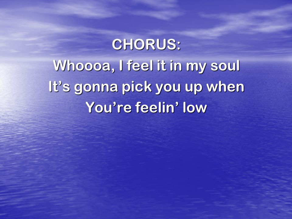 CHORUS: Whoooa, I feel it in my soul It's gonna pick you up when You're feelin' low