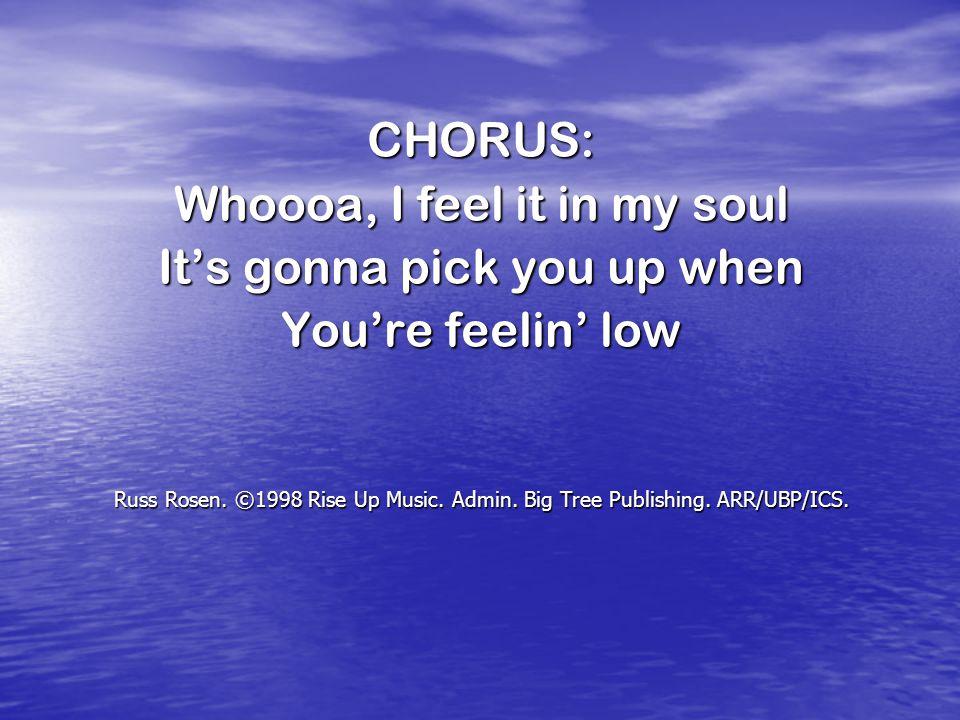 CHORUS: Whoooa, I feel it in my soul It's gonna pick you up when You're feelin' low Russ Rosen. ©1998 Rise Up Music. Admin. Big Tree Publishing. ARR/U