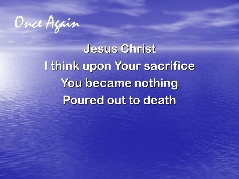 Once Again Jesus Christ I think upon Your sacrifice You became nothing Poured out to death