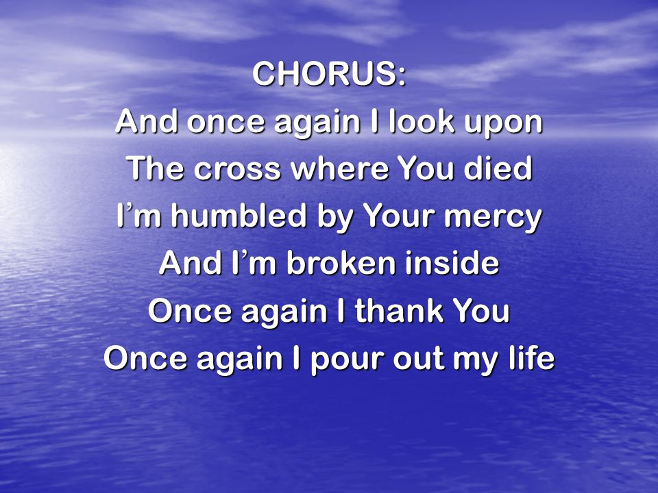 CHORUS: And once again I look upon The cross where You died I ' m humbled by Your mercy And I ' m broken inside Once again I thank You Once again I pour out my life