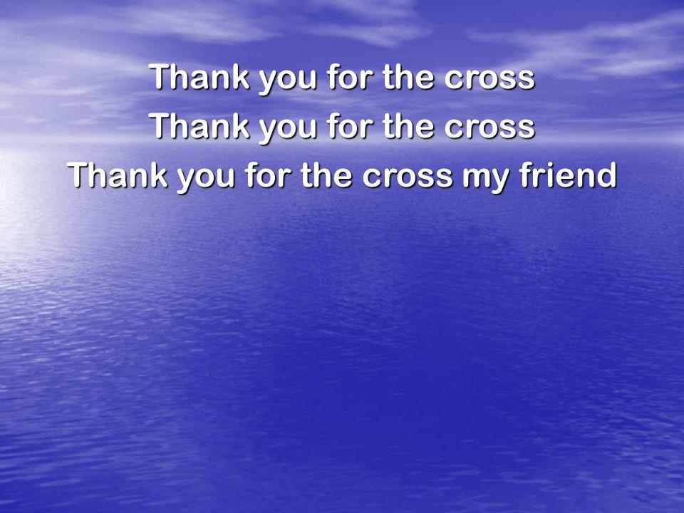 Thank you for the cross Thank you for the cross my friend
