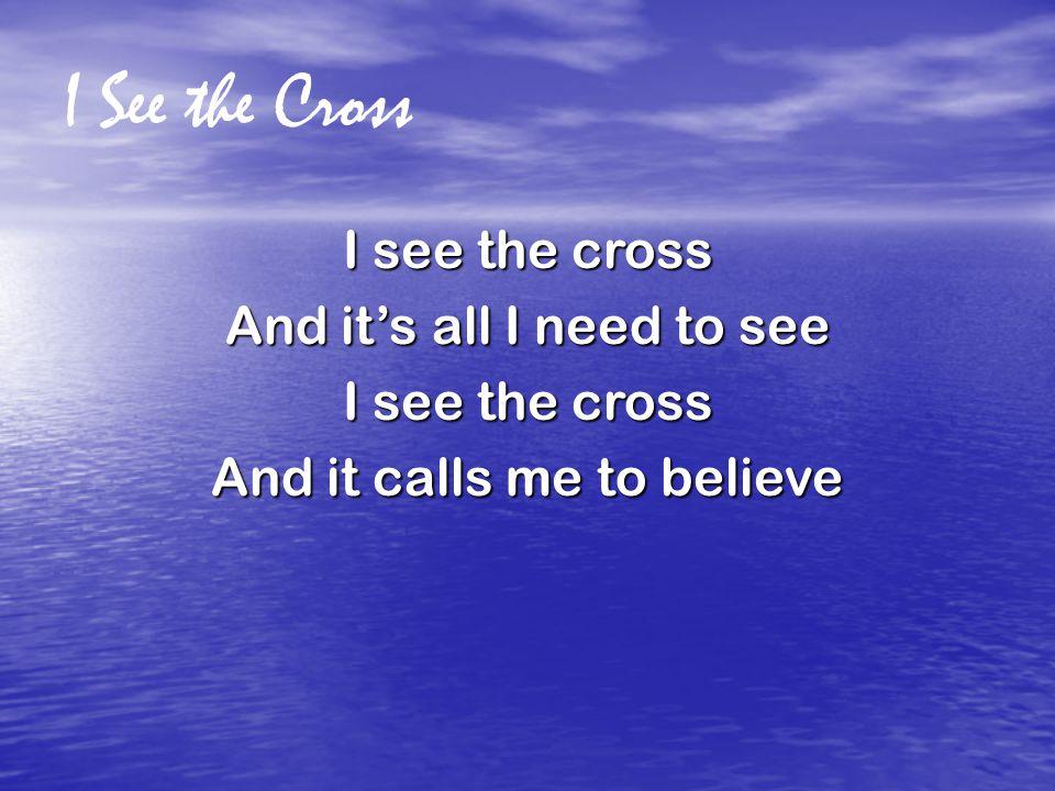 I See the Cross I see the cross And it's all I need to see I see the cross And it calls me to believe