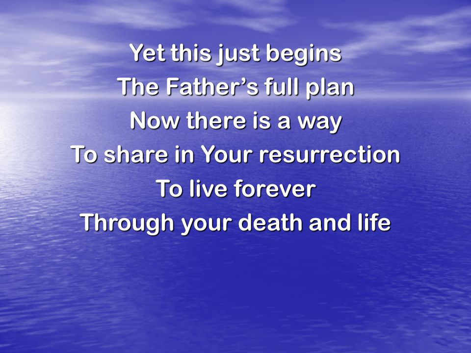 Yet this just begins The Father's full plan Now there is a way To share in Your resurrection To live forever Through your death and life