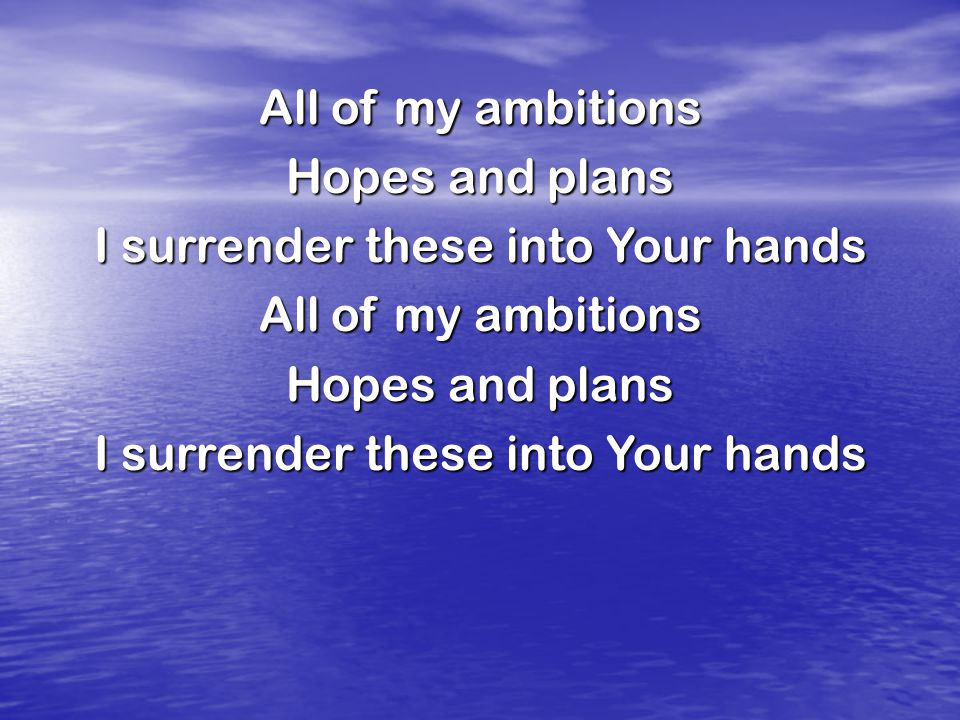 All of my ambitions Hopes and plans I surrender these into Your hands All of my ambitions Hopes and plans I surrender these into Your hands