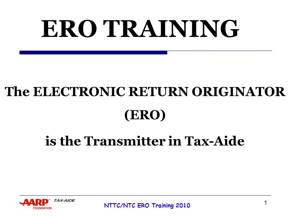 1 NTTC/NTC ERO Training 2010 Tax Year 2007 ERO TRAINING The ELECTRONIC RETURN ORIGINATOR (ERO) is the Transmitter in Tax-Aide