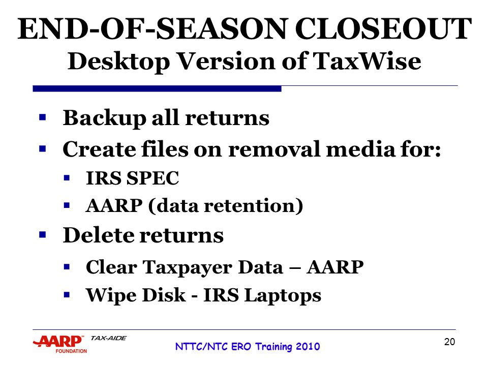 20 NTTC/NTC ERO Training 2010 END-OF-SEASON CLOSEOUT Desktop Version of TaxWise  Backup all returns  Create files on removal media for:  IRS SPEC  AARP (data retention)  Delete returns  Clear Taxpayer Data – AARP  Wipe Disk - IRS Laptops