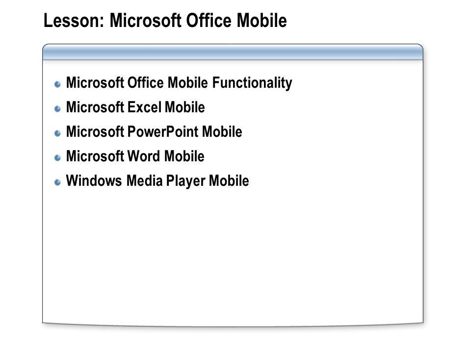 Lesson: Microsoft Office Mobile Microsoft Office Mobile Functionality Microsoft Excel Mobile Microsoft PowerPoint Mobile Microsoft Word Mobile Windows Media Player Mobile