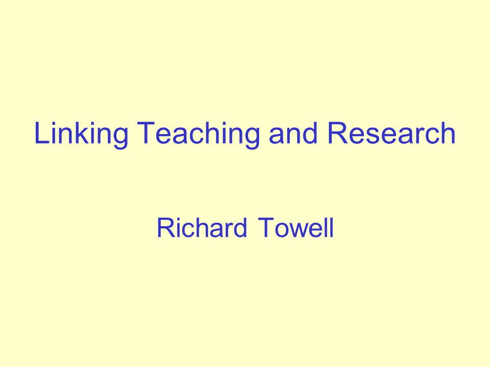 Linking Teaching and Research Richard Towell