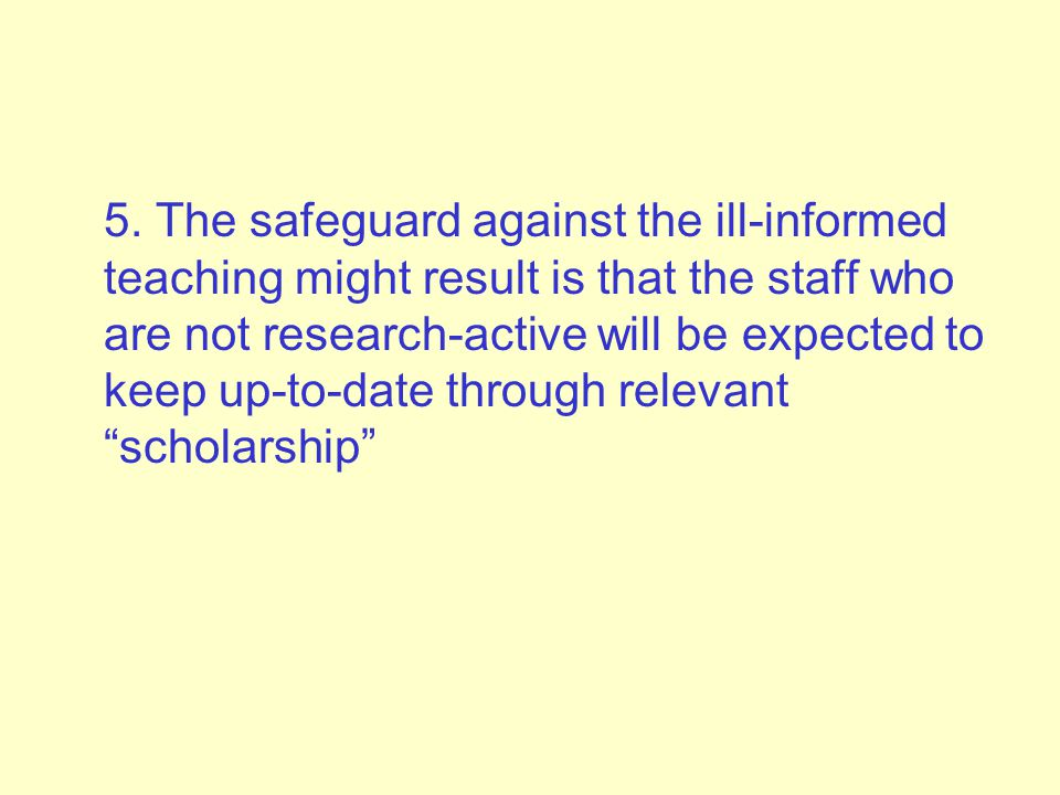 5. The safeguard against the ill-informed teaching might result is that the staff who are not research-active will be expected to keep up-to-date thro