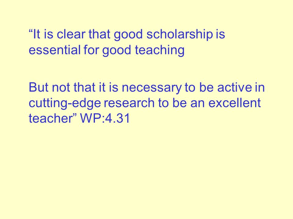 It is clear that good scholarship is essential for good teaching But not that it is necessary to be active in cutting-edge research to be an excellent teacher WP:4.31