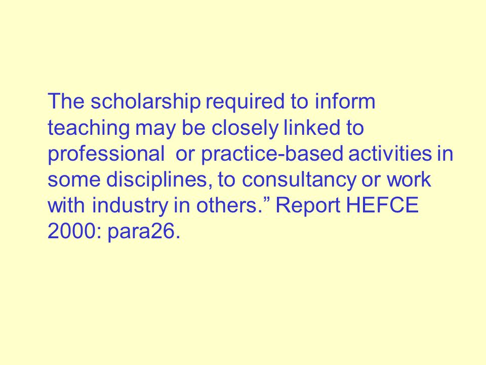The scholarship required to inform teaching may be closely linked to professional or practice-based activities in some disciplines, to consultancy or work with industry in others. Report HEFCE 2000: para26.