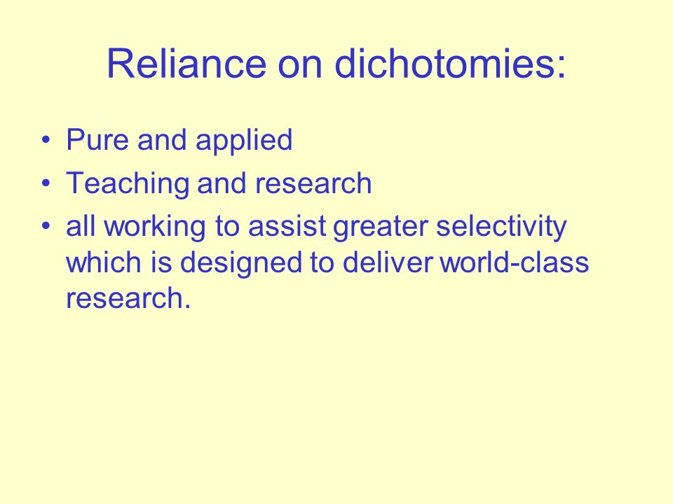 Reliance on dichotomies: Pure and applied Teaching and research all working to assist greater selectivity which is designed to deliver world-class research.