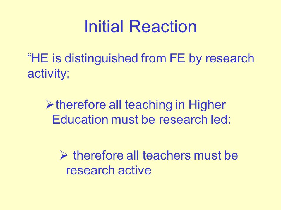 Initial Reaction HE is distinguished from FE by research activity;  therefore all teaching in Higher Education must be research led:  therefore all teachers must be research active