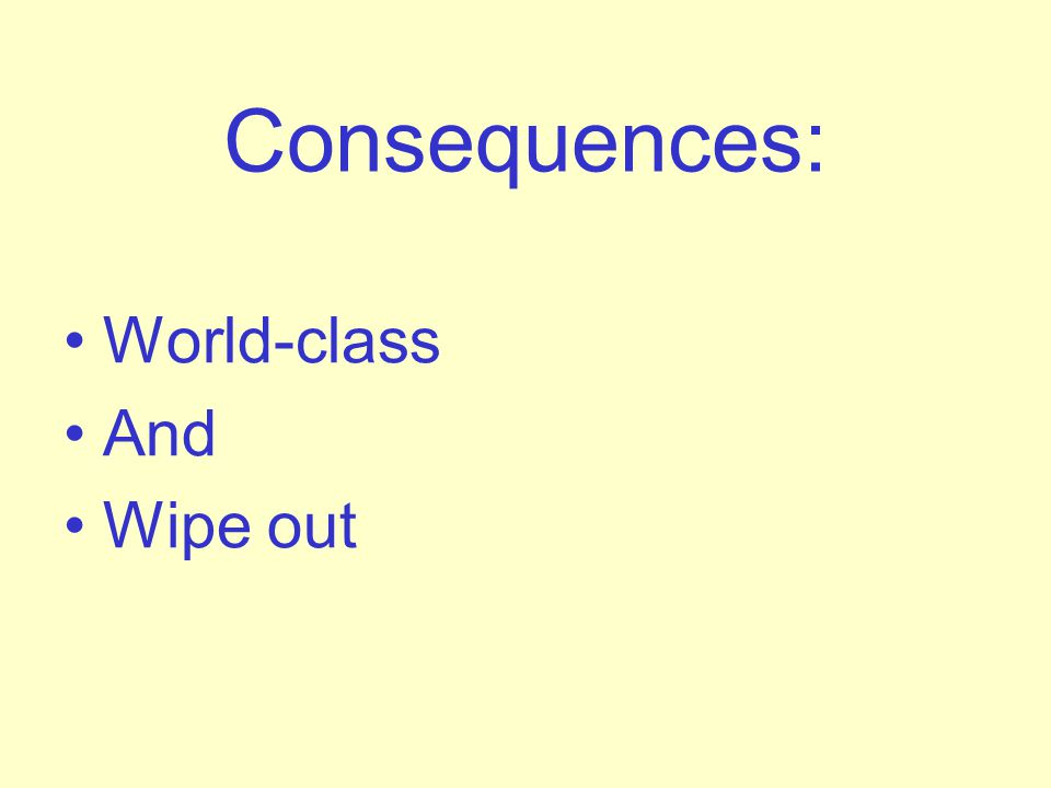 Consequences: World-class And Wipe out