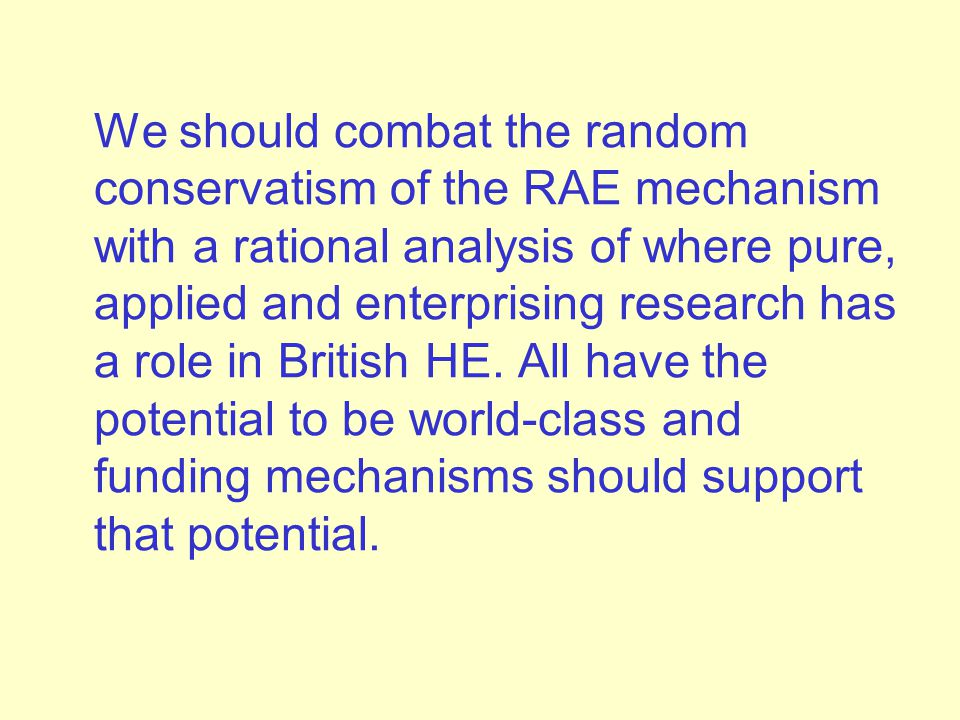 We should combat the random conservatism of the RAE mechanism with a rational analysis of where pure, applied and enterprising research has a role in British HE.