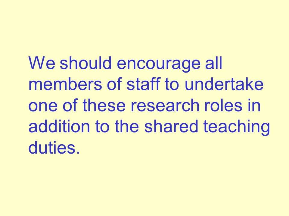We should encourage all members of staff to undertake one of these research roles in addition to the shared teaching duties.