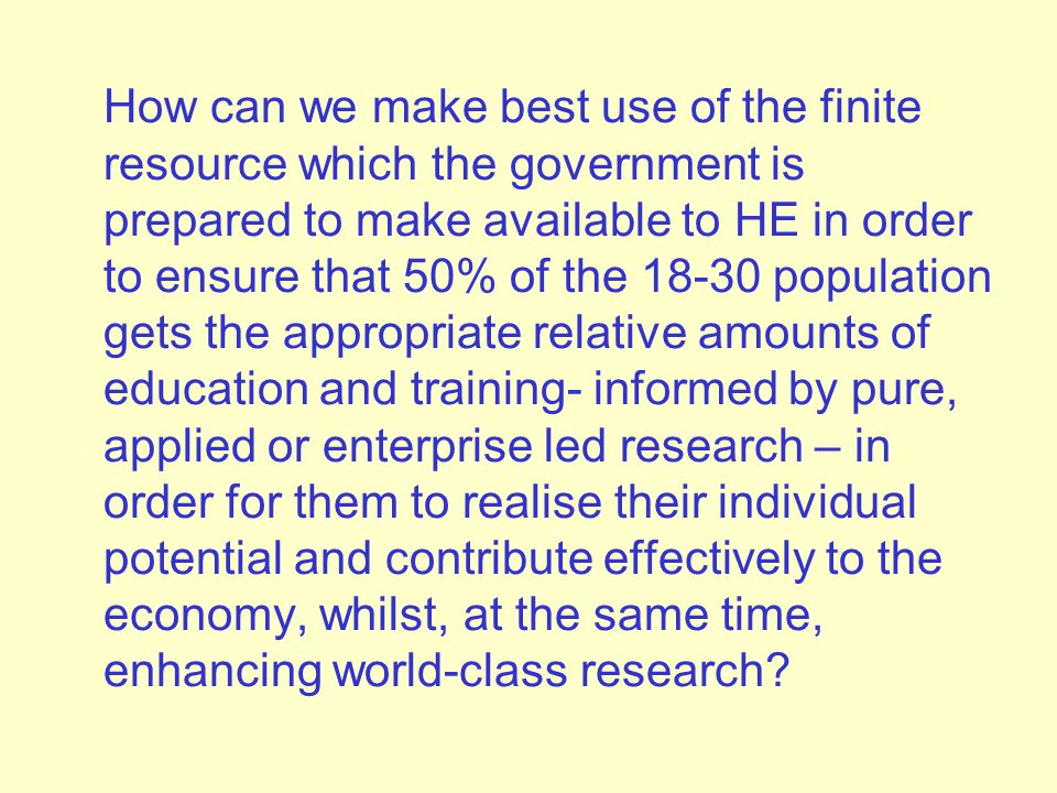 How can we make best use of the finite resource which the government is prepared to make available to HE in order to ensure that 50% of the 18-30 population gets the appropriate relative amounts of education and training- informed by pure, applied or enterprise led research – in order for them to realise their individual potential and contribute effectively to the economy, whilst, at the same time, enhancing world-class research