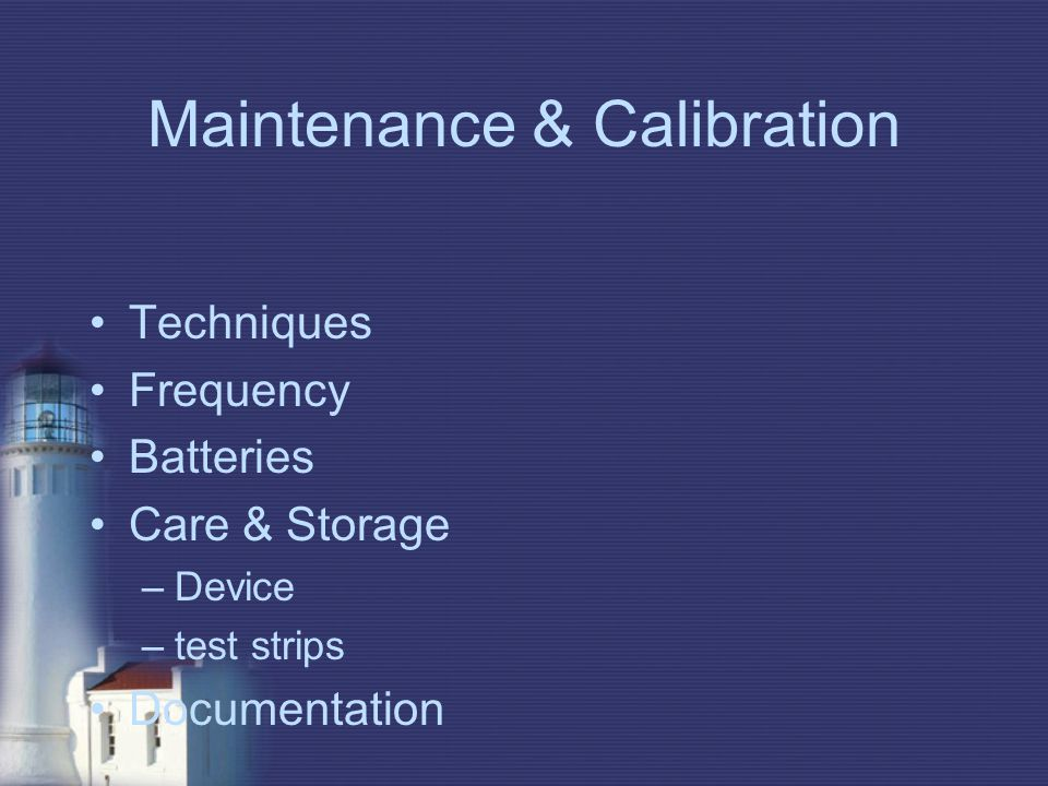 Maintenance & Calibration Techniques Frequency Batteries Care & Storage –Device –test strips Documentation