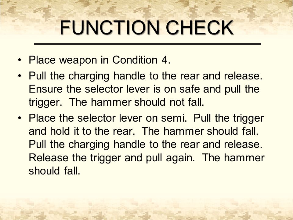 FUNCTION CHECK Place weapon in Condition 4. Pull the charging handle to the rear and release.