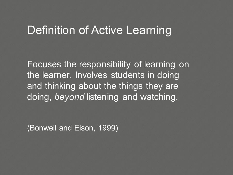 Definition of Active Learning Focuses the responsibility of learning on the learner.