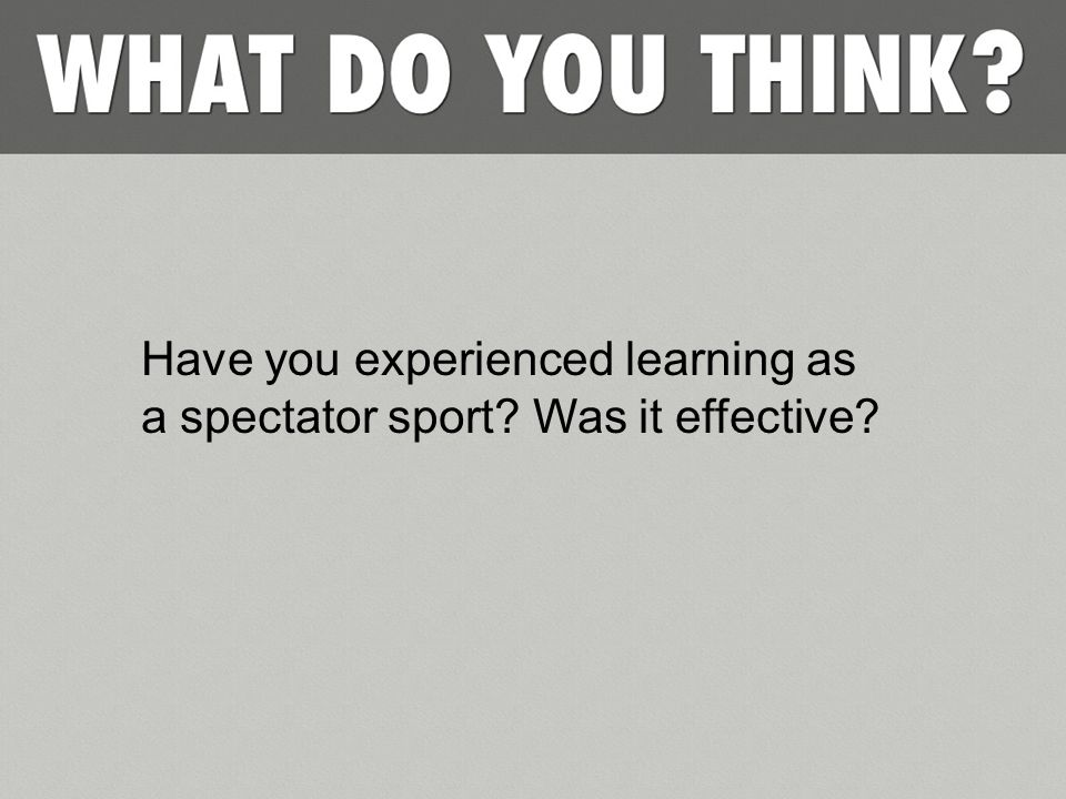 Have you experienced learning as a spectator sport? Was it effective?