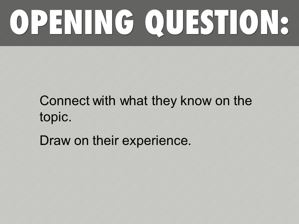 Connect with what they know on the topic. Draw on their experience.