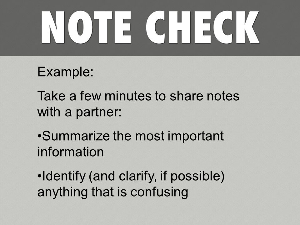 Example: Take a few minutes to share notes with a partner: Summarize the most important information Identify (and clarify, if possible) anything that is confusing